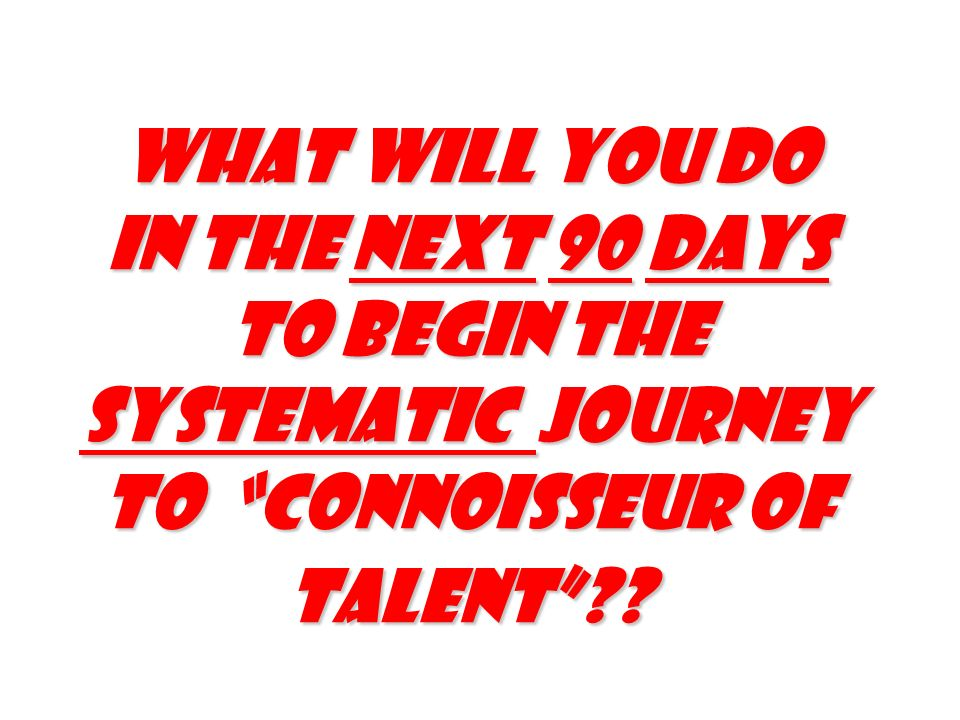 What will you do in the next 90 days to begin the Systematic journey to Connoisseur of talent??