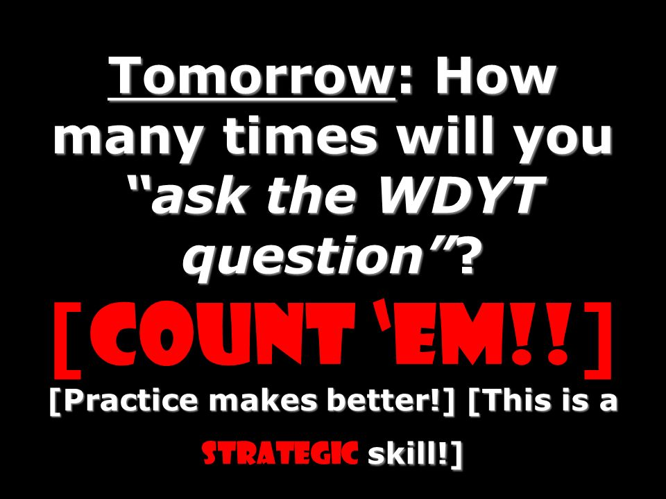 Tomorrow: How many times will you ask the WDYT question? [Practice makes better!] [This is a skill!] Tomorrow: How many times will you ask the WDYT qu