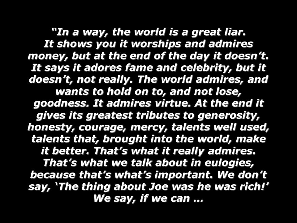 In a way, the world is a great liar. It shows you it worships and admires money, but at the end of the day it doesnt. It says it adores fame and celeb