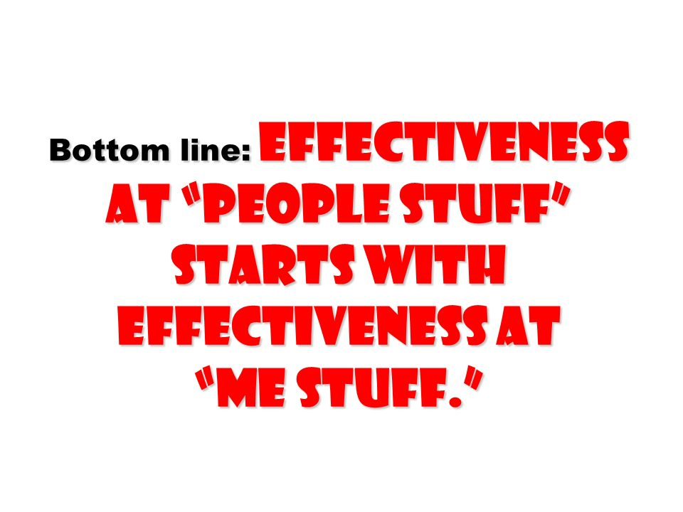 Bottom line: Effectiveness at people stuff starts with effectiveness at me stuff.