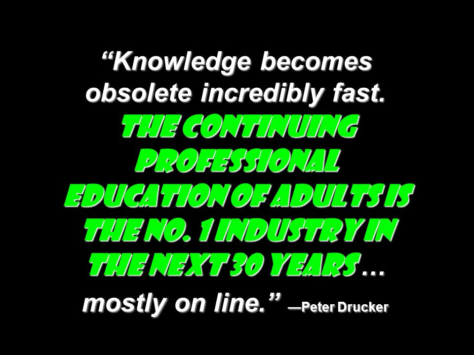 Knowledge becomes obsolete incredibly fast. The continuing professional education of adults is the No. 1 industry in the next 30 years … mostly on lin