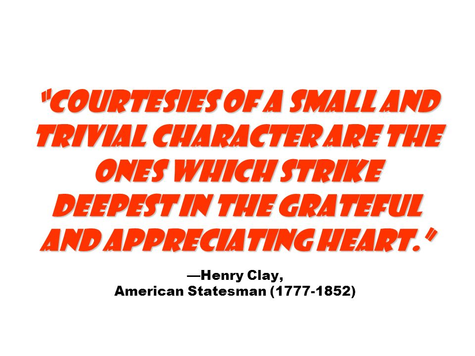 Courtesies of a small and trivial character are the ones which strike deepest in the grateful and appreciating heart. Courtesies of a small and trivia