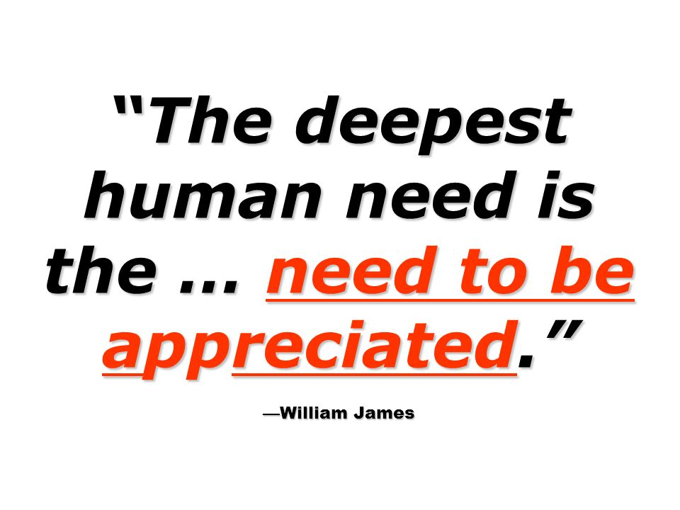 The deepest human need is the … need to be appreciated. William James