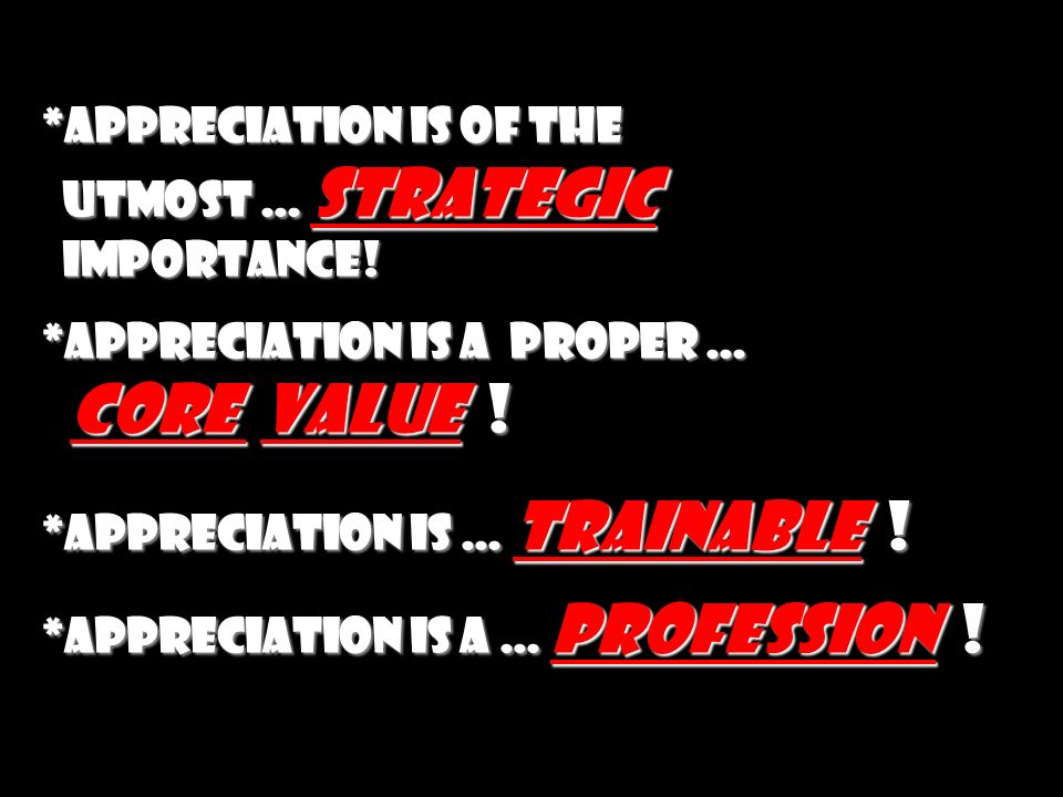 *appreciation is of the utmost … strategic importance! *appreciation is a proper … core value ! *appreciation is … trainable ! *appreciation is a … pr