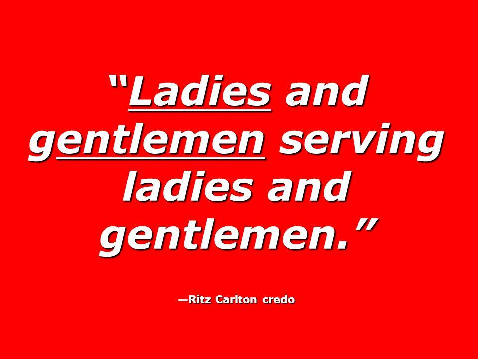 Ladies and gentlemen serving ladies and gentlemen.Ladies and gentlemen serving ladies and gentlemen. Ritz Carlton credo