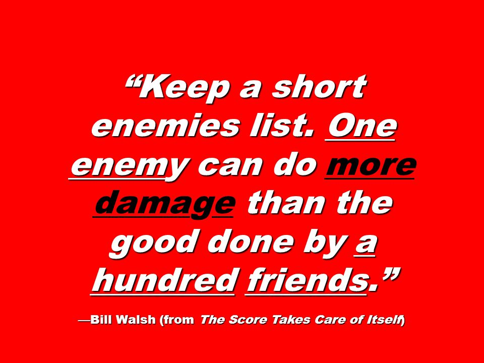 Keep a short enemies list. One enemy can do than the good done by a hundred friends. Keep a short enemies list. One enemy can do more damage than the