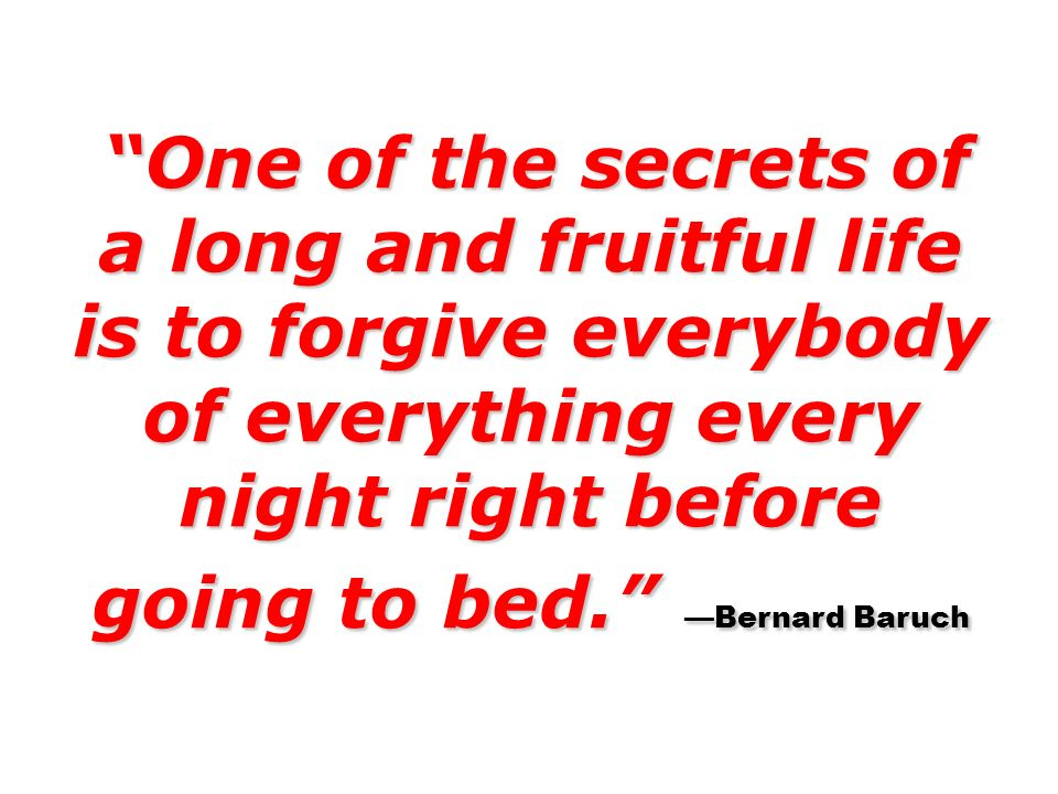 One of the secrets of a long and fruitful life is to forgive everybody of everything every night right before going to bed. Bernard Baruch One of the
