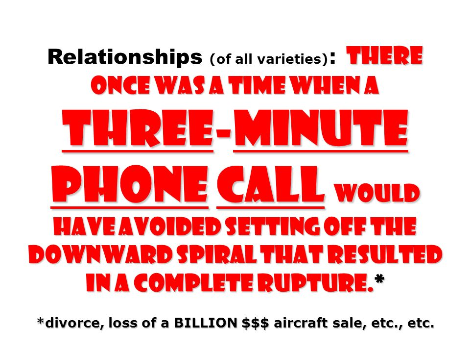 THERE ONCE WAS A TIME WHEN A THREE-MINUTE PHONE CALL WOULD HAVE AVOIDED SETTING OFF THE DOWNWARD SPIRAL THAT RESULTED IN A COMPLETE RUPTURE.* Relation