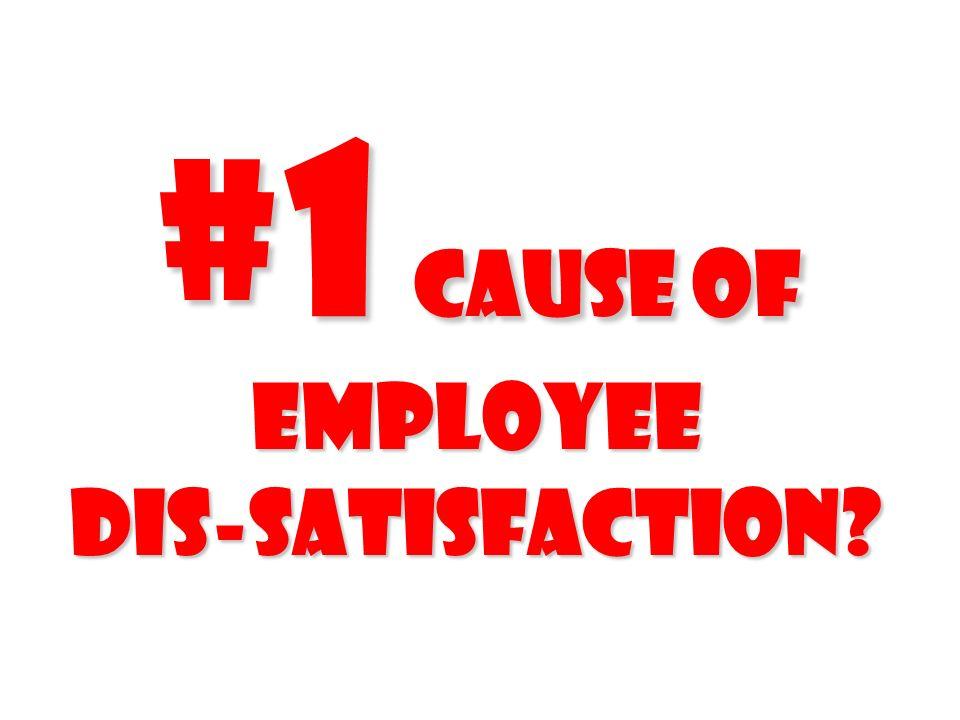 #1 cause of employee Dis-satisfaction?
