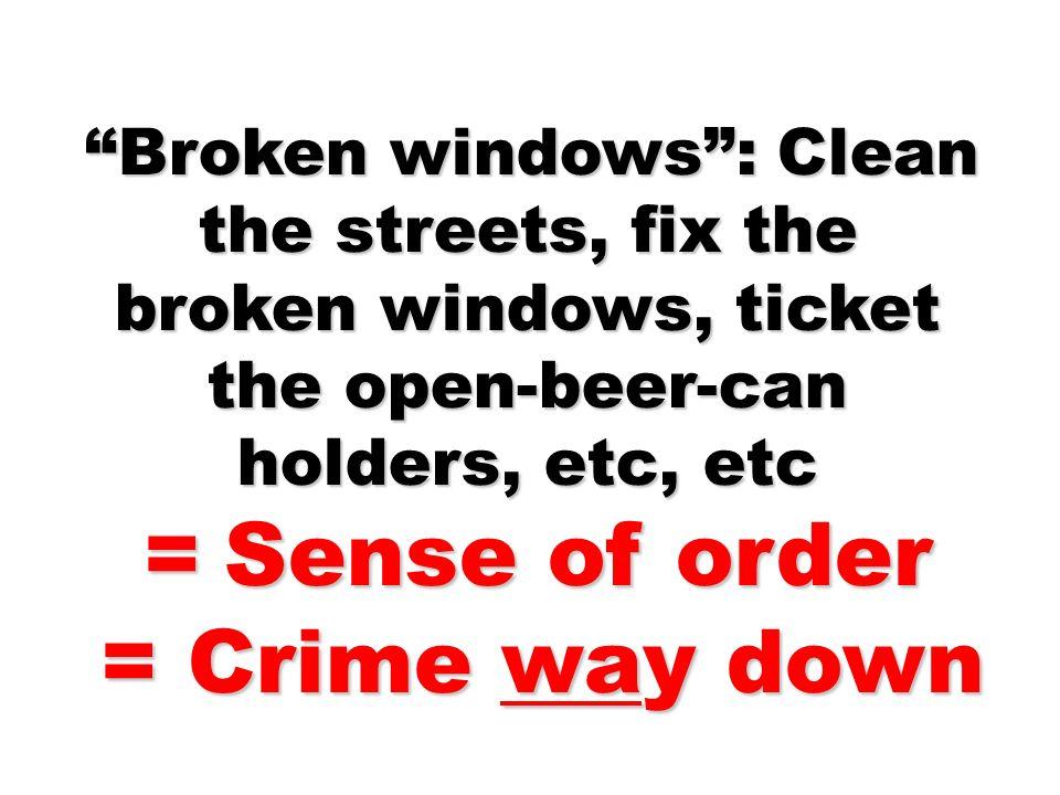 Broken windows: Clean the streets, fix the broken windows, ticket the open-beer-can holders, etc, etc Broken windows: Clean the streets, fix the broke