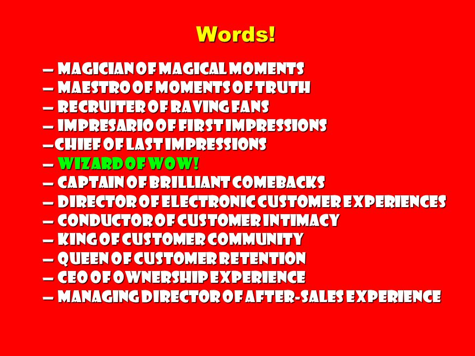 Words! Magician of Magical Moments Maestro of Moments of Truth Recruiter of Raving Fans Impresario of First Impressions Chief of Last Impressions Wiza