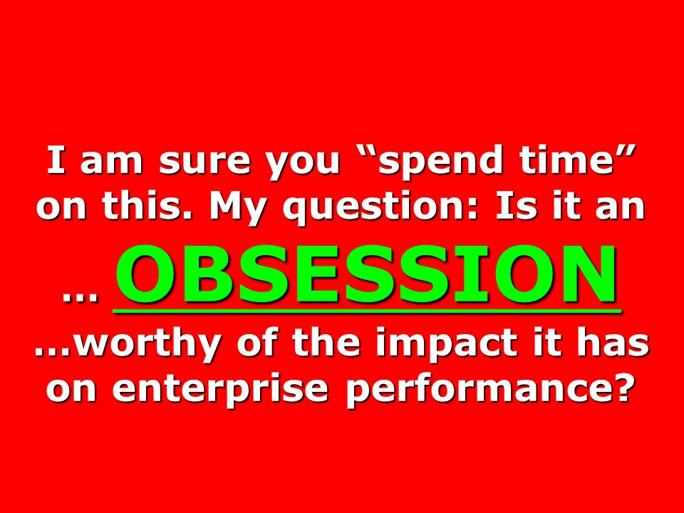 I am sure you spend time on this. My question: Is it an … OBSESSION …worthy of the impact it has on enterprise performance?