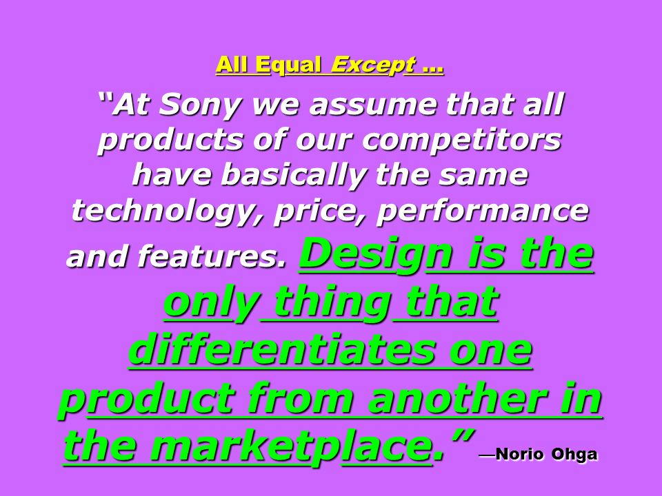 All Equal Except … At Sony we assume that all products of our competitors have basically the same technology, price, performance and features. Design