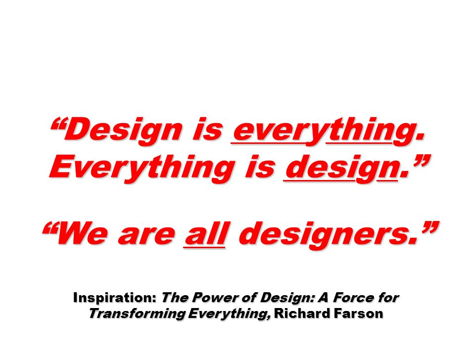 Design is everything. Everything is design. We are all designers. Inspiration: The Power of Design: A Force for Transforming Everything, Richard Farso