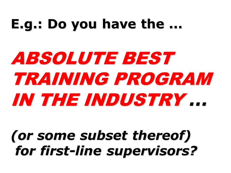 E.g.: Do you have the... ABSOLUTE BEST TRAINING PROGRAM IN THE INDUSTRY... (or some subset thereof) for first-line supervisors? for first-line supervi
