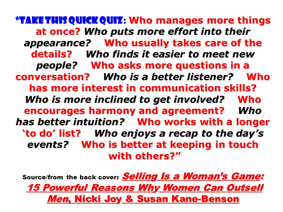 TAKE THIS QUICK QUIZ Who manages more things at once? Who puts more effort into their appearance? Who usually takes care of the details? Who finds it
