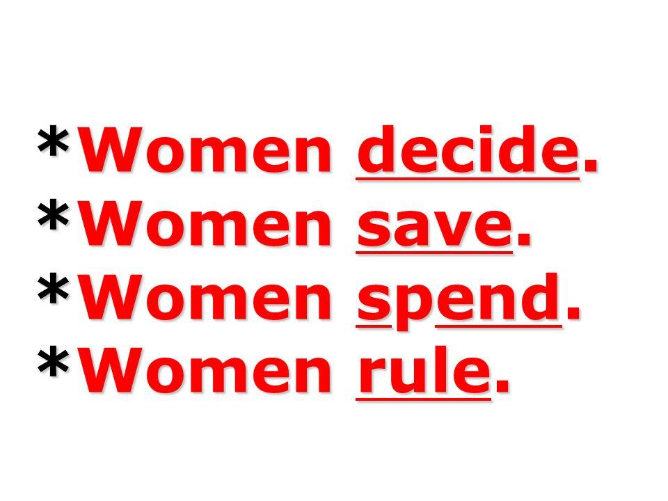 *Women decide. *Women save. *Women spend. *Women rule.