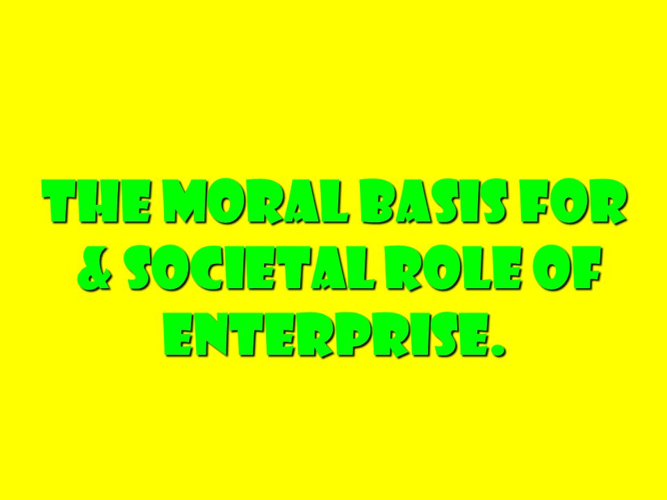 The Moral Basis For & societal Role of Enterprise. & societal Role of Enterprise.