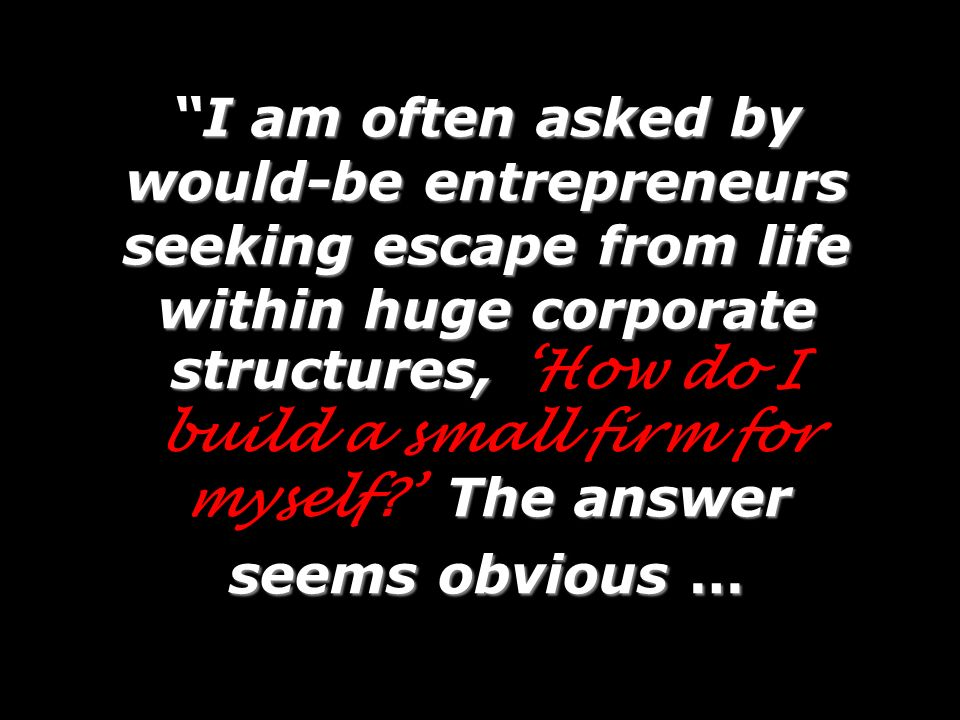 I am often asked by would-be entrepreneurs seeking escape from life within huge corporate structures, The answer seems obvious …I am often asked by wo
