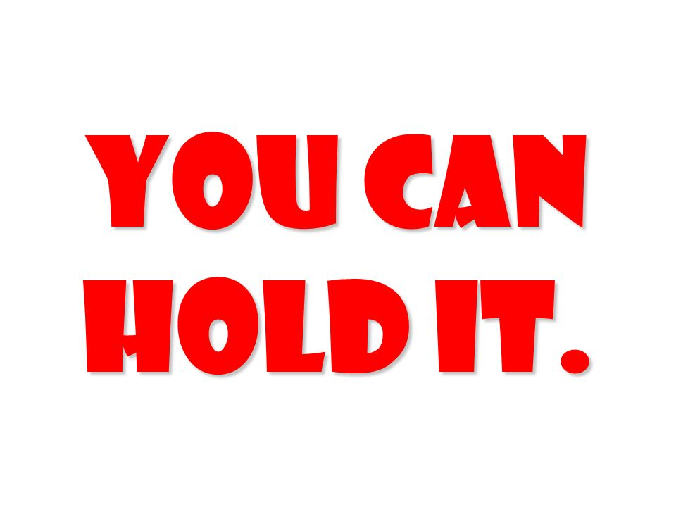 YOU CAN HOLD IT.