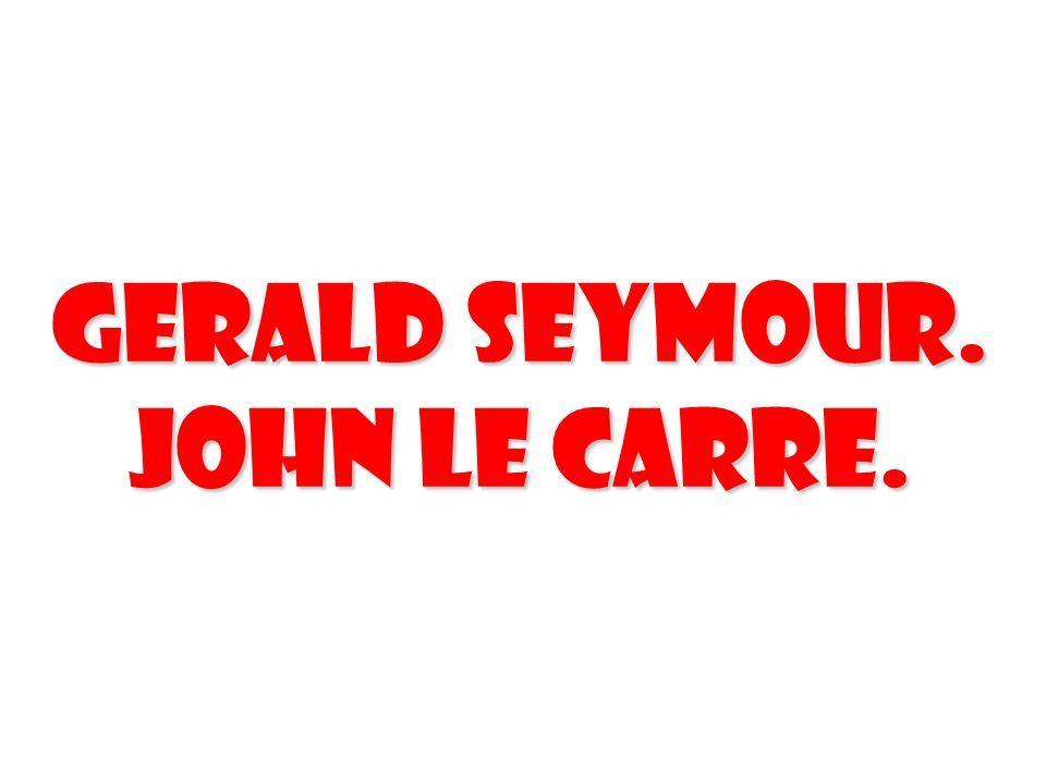 Gerald Seymour. John Le Carre.