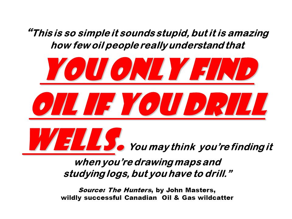 you only find oil if you drill wells. This is so simple it sounds stupid, but it is amazing how few oil people really understand that you only find oi