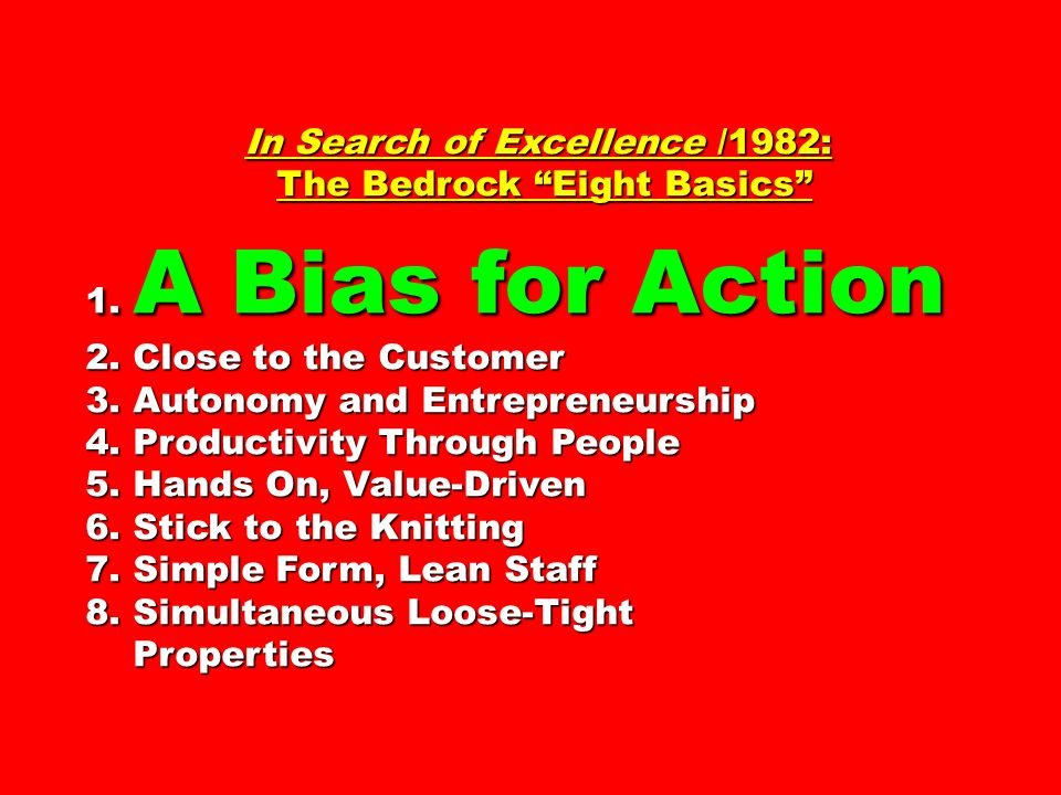 In Search of Excellence /1982: The Bedrock Eight Basics The Bedrock Eight Basics 1. A Bias for Action 2. Close to the Customer 3. Autonomy and Entrepr