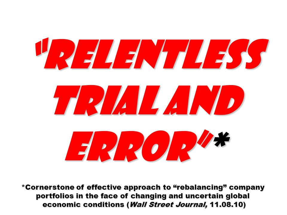 relentless trial and error* *Cornerstone of effective approach to rebalancing company portfolios in the face of changing and uncertain global economic
