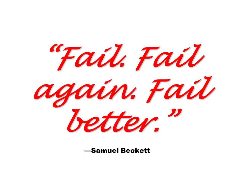 Fail. Fail again. Fail better. Samuel Beckett
