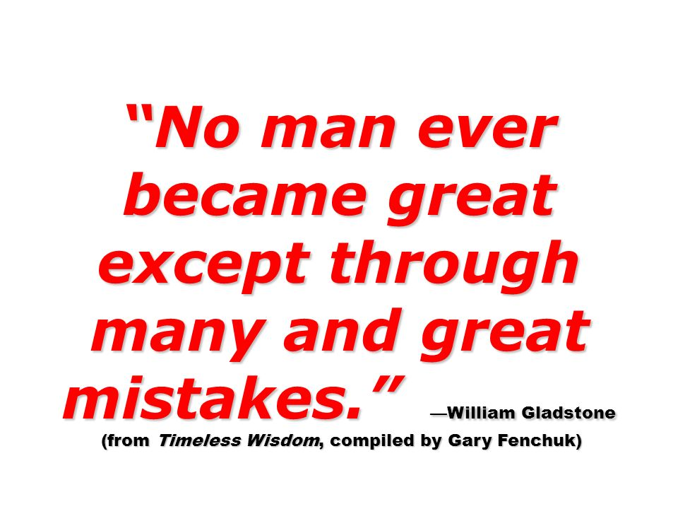 No man ever became great except through many and great mistakes. William Gladstone (from Timeless Wisdom, compiled by Gary Fenchuk) (from Timeless Wis