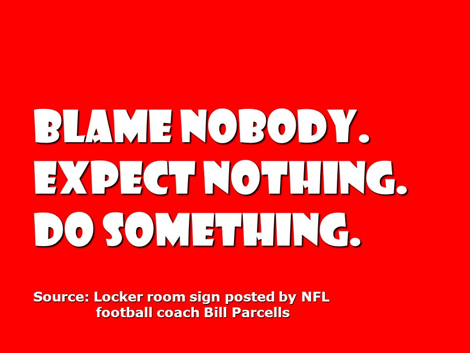 BLAME NOBODY. EXPECT NOTHING. DO SOMETHING. DO SOMETHING. Source: Locker room sign posted by NFL football coach Bill Parcells football coach Bill Parc