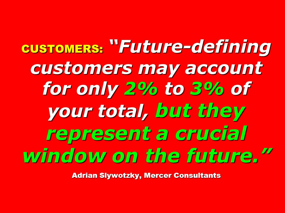 CUSTOMERS: Future-defining customers may account for only 2% to 3% of your total, but they represent a crucial window on the future. Adrian Slywotzky,
