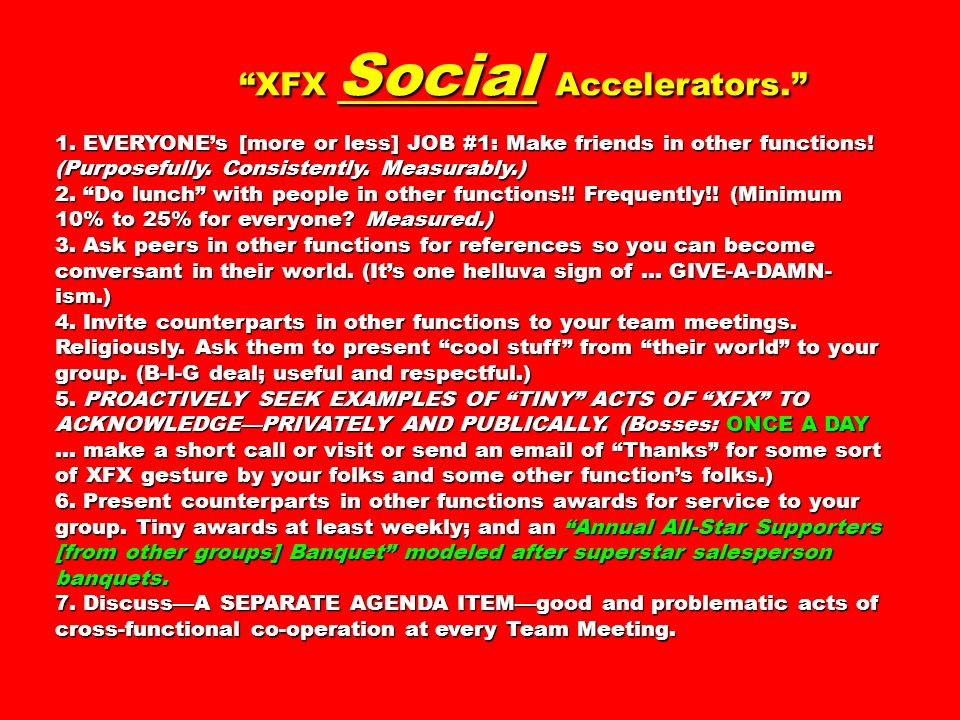 XFX Social Accelerators. 1. EVERYONEs [more or less] JOB #1: Make friends in other functions! (Purposefully. Consistently. Measurably.) 2. Do lunch wi