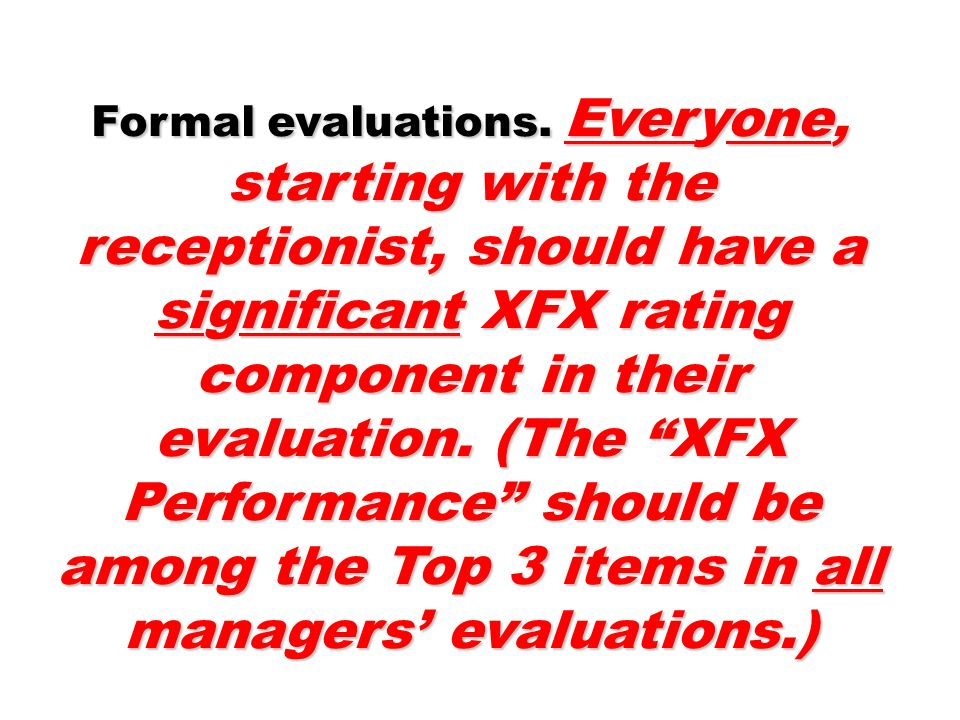 Formal evaluations. Everyone, starting with the receptionist, should have a significant XFX rating component in their evaluation. (The XFX Performance