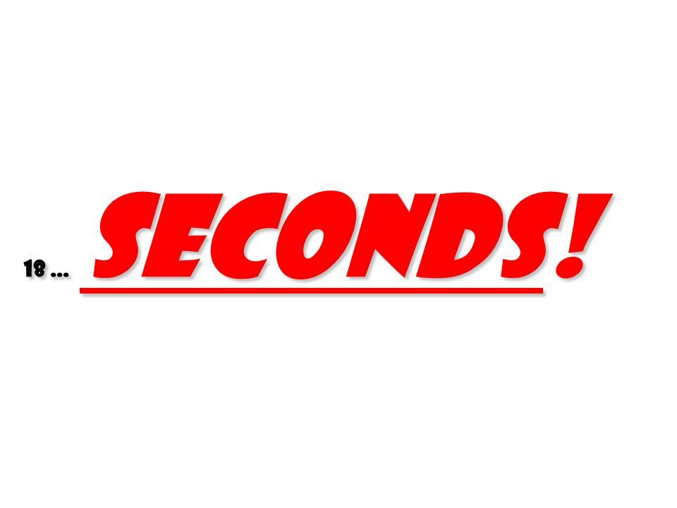 18 … seconds!