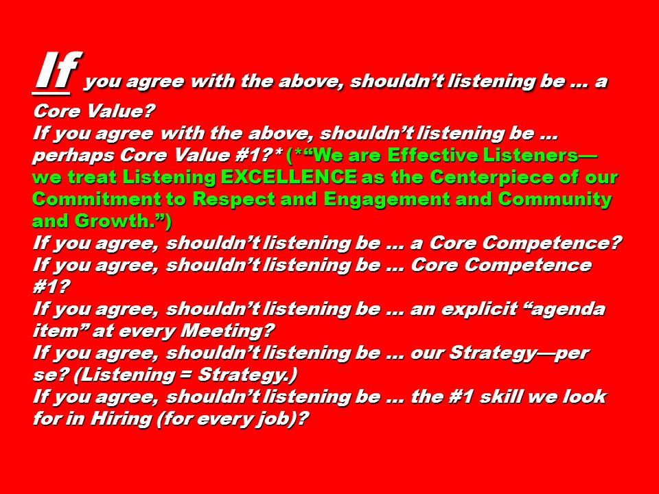 If you agree with the above, shouldnt listening be... a Core Value? If you agree with the above, shouldnt listening be... perhaps Core Value #1?* (*We