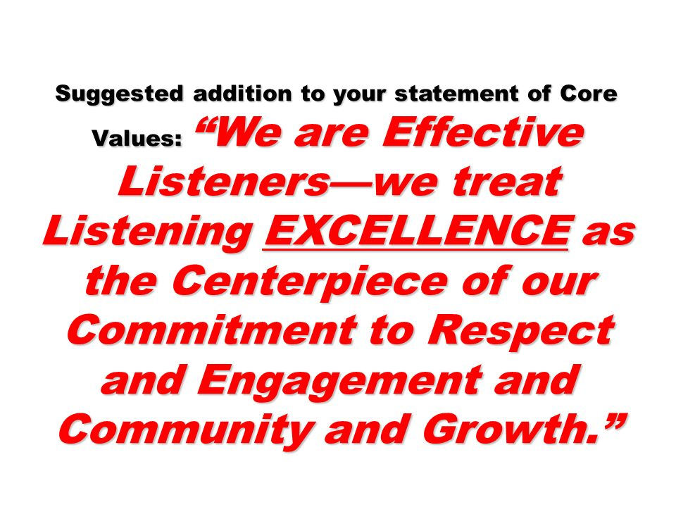 Suggested addition to your statement of Core Values: We are Effective Listenerswe treat Listening EXCELLENCE as the Centerpiece of our Commitment to R
