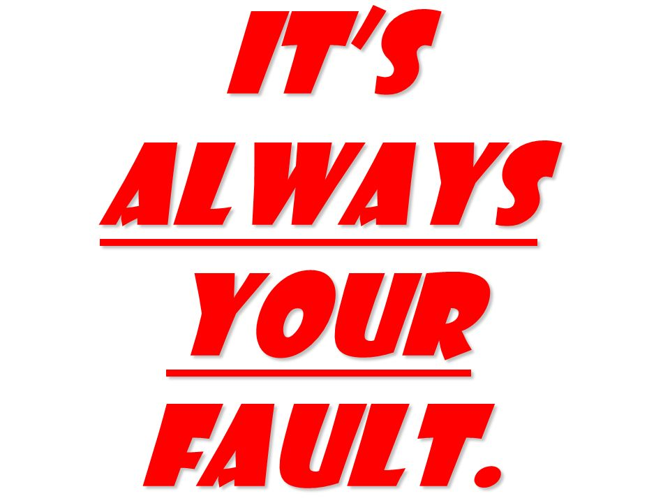 Its always your fault.