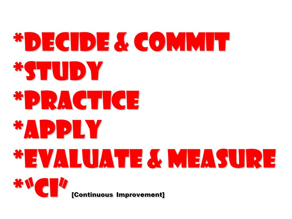 *Decide & Commit *Study *Practice *Apply *Evaluate & Measure *CI [Continuous Improvement]
