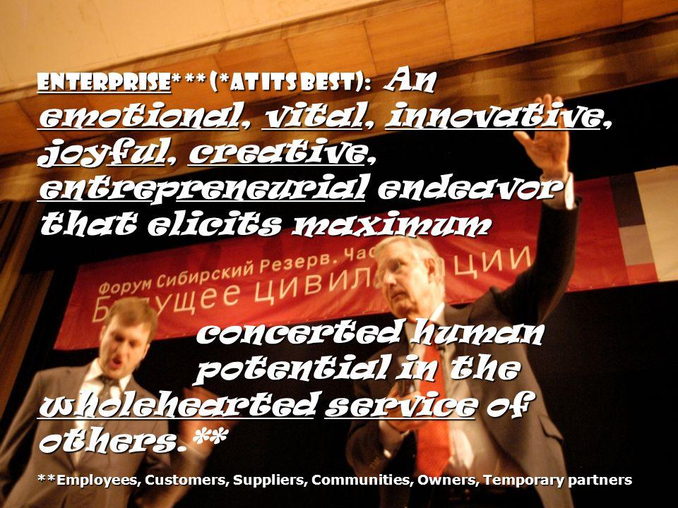 Enterprise* ** (*at its best): An emotional, vital, innovative, joyful, creative, entrepreneurial endeavor that elicits maximum concerted human concer