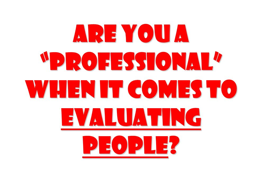 Are you a professional when it comes to evaluating people?