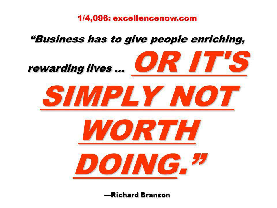 1/4,096: excellencenow.com Business has to give people enriching, rewarding lives … OR IT'S SIMPLY NOT WORTH DOING. Richard Branson