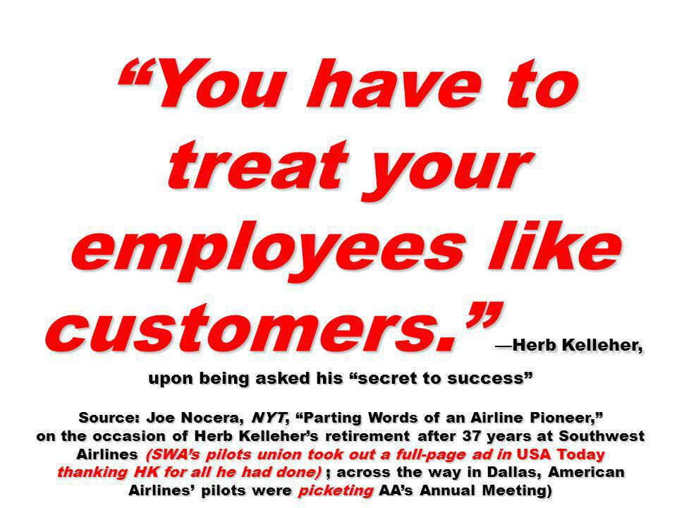 You have to treat your employees like customers. Herb Kelleher, upon being asked his secret to success Source: Joe Nocera, NYT, Parting Words of an Ai