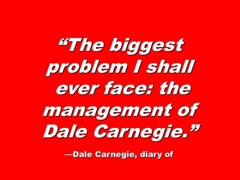 The biggest problem I shall ever face: the management of Dale Carnegie. ever face: the management of Dale Carnegie. Dale Carnegie, diary of