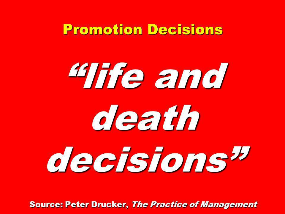 Promotion Decisions life and death decisions Source: Peter Drucker, The Practice of Management
