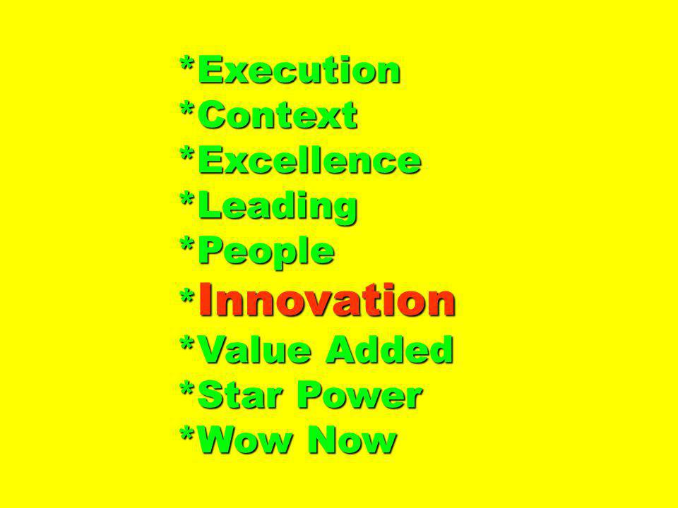 *Execution*Context*Excellence*Leading*People * Innovation *Value Added *Star Power *Wow Now