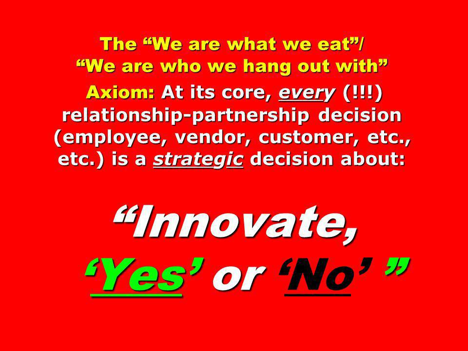 The We are what we eat/ We are who we hang out with Axiom: At its core, every (!!!) relationship-partnership decision (employee, vendor, customer, etc