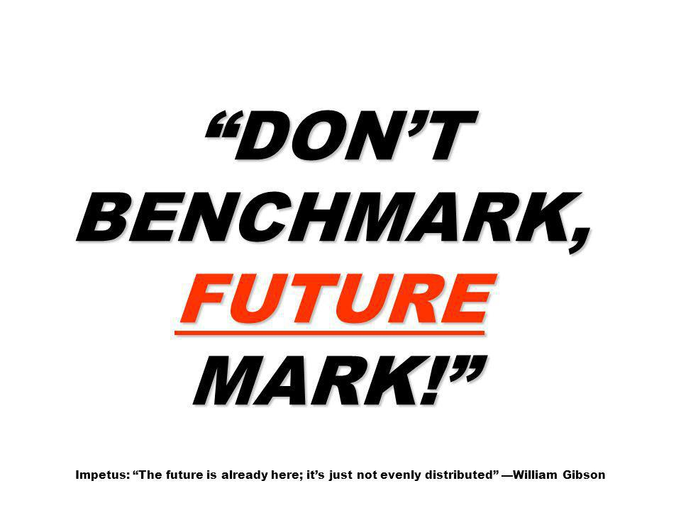 DONT BENCHMARK, FUTURE MARK! DONT BENCHMARK, FUTURE MARK! Impetus: The future is already here; its just not evenly distributed William Gibson