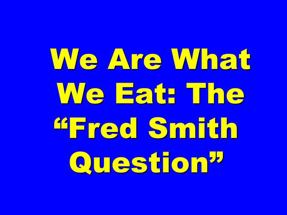 We Are What We Eat: The Fred Smith Question We Are What We Eat: The Fred Smith Question