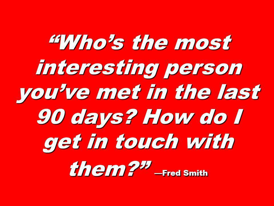 Whos the most interesting person youve met in the last 90 days? How do I get in touch with them? Fred Smith